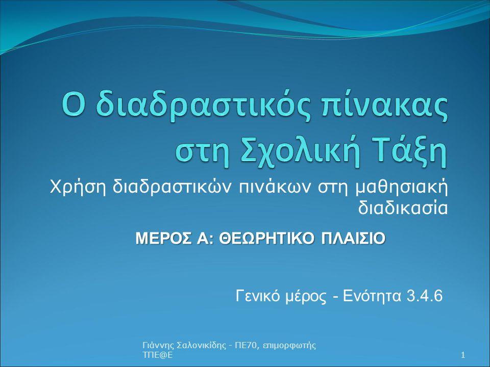 Χρήση διαδραστικών πινάκων στη μαθησιακή διαδικασία Γιάννης Σαλονικίδης - ΠΕ70, επιμορφωτής ΤΠΕ@Ε1 ΜΕΡΟΣ Α: ΘΕΩΡΗΤΙΚΟ ΠΛΑΙΣΙΟ Γενικό μέρος - Ενότητα 3.4.6
