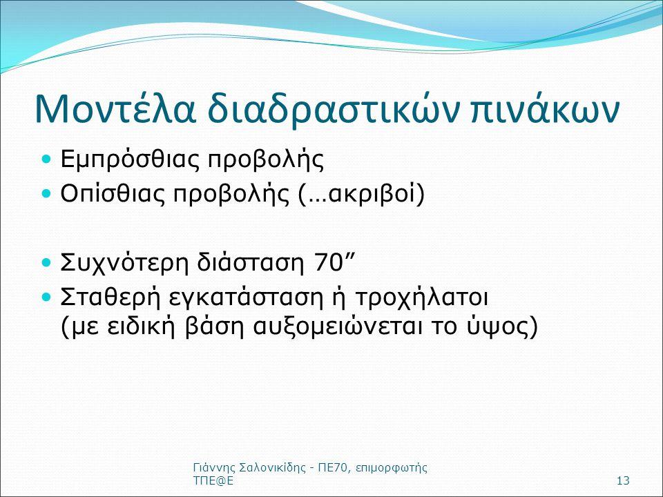 Μοντέλα διαδραστικών πινάκων Εμπρόσθιας προβολής Οπίσθιας προβολής (…ακριβοί) Συχνότερη διάσταση 70 Σταθερή εγκατάσταση ή τροχήλατοι (με ειδική βάση αυξομειώνεται το ύψος) Γιάννης Σαλονικίδης - ΠΕ70, επιμορφωτής ΤΠΕ@Ε13