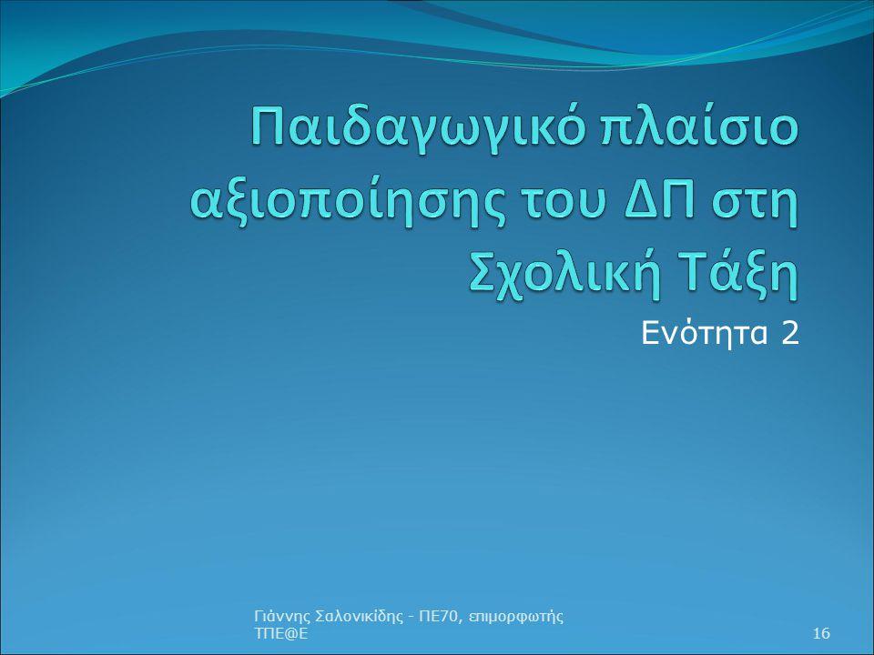 Ενότητα 2 Γιάννης Σαλονικίδης - ΠΕ70, επιμορφωτής ΤΠΕ@Ε16