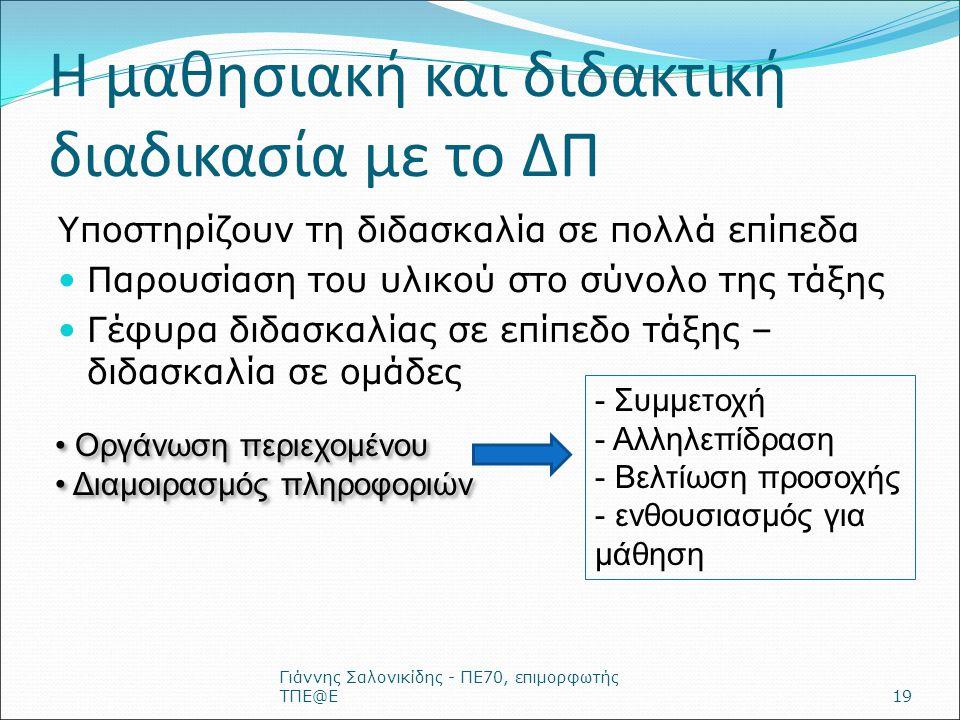 Η μαθησιακή και διδακτική διαδικασία με το ΔΠ Υποστηρίζουν τη διδασκαλία σε πολλά επίπεδα Παρουσίαση του υλικού στο σύνολο της τάξης Γέφυρα διδασκαλίας σε επίπεδο τάξης – διδασκαλία σε ομάδες Γιάννης Σαλονικίδης - ΠΕ70, επιμορφωτής ΤΠΕ@Ε19 Οργάνωση περιεχομένου Διαμοιρασμός πληροφοριών Οργάνωση περιεχομένου Διαμοιρασμός πληροφοριών - Συμμετοχή - Αλληλεπίδραση - Βελτίωση προσοχής - ενθουσιασμός για μάθηση