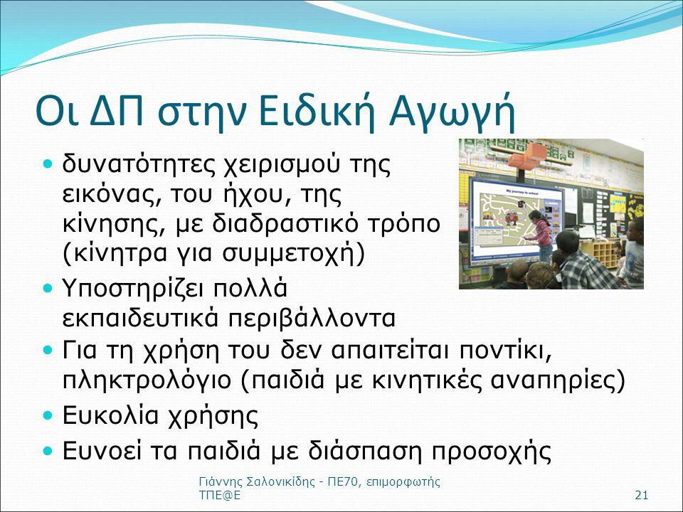 Οι ΔΠ στην Ειδική Αγωγή δυνατότητες χειρισμού της εικόνας, του ήχου, της κίνησης, με διαδραστικό τρόπο (κίνητρα για συμμετοχή) Υποστηρίζει πολλά εκπαιδευτικά περιβάλλοντα Γιάννης Σαλονικίδης - ΠΕ70, επιμορφωτής ΤΠΕ@Ε21 Για τη χρήση του δεν απαιτείται ποντίκι, πληκτρολόγιο (παιδιά με κινητικές αναπηρίες) Ευκολία χρήσης Ευνοεί τα παιδιά με διάσπαση προσοχής