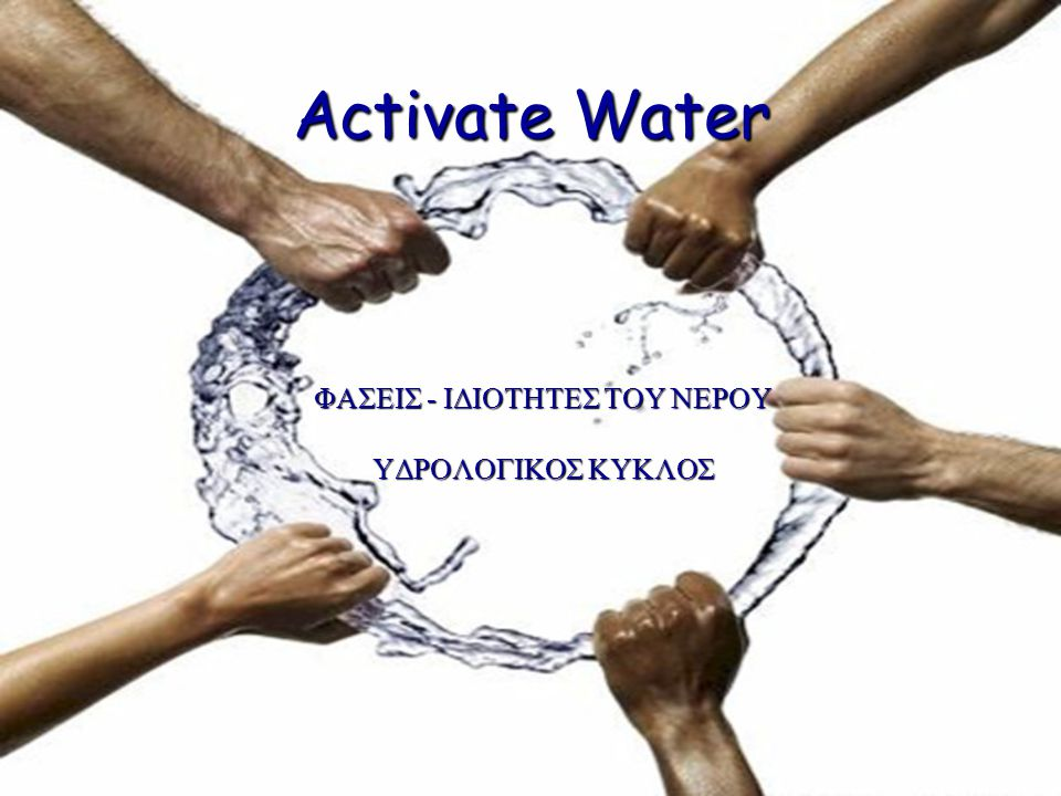 Activate Water ΦΑΣΕΙΣ - ΙΔΙΟΤΗΤΕΣ ΤΟΥ ΝΕΡΟΥ ΥΔΡΟΛΟΓΙΚΟΣ ΚΥΚΛΟΣ