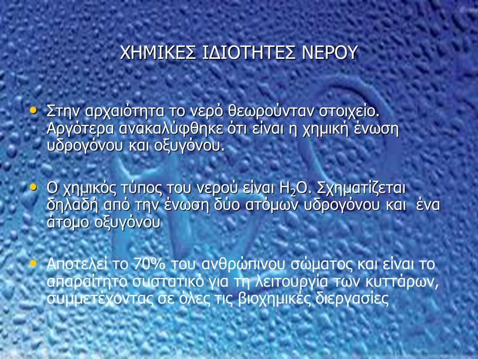 ΧΗΜΙΚΕΣ ΙΔΙΟΤΗΤΕΣ ΝΕΡΟΥ Στην αρχαιότητα το νερό θεωρούνταν στοιχείο. Αργότερα ανακαλύφθηκε ότι είναι η χημική ένωση υδρογόνου και οξυγόνου. Στην αρχαι