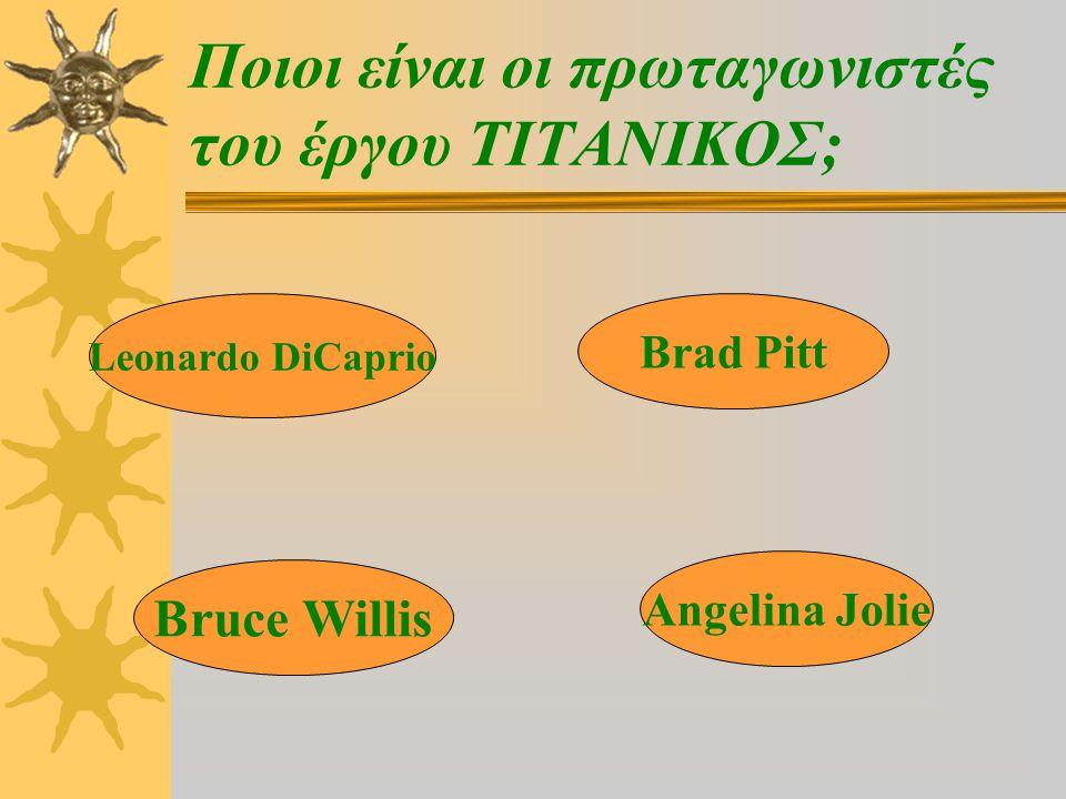 Ποιοι είναι οι πρωταγωνιστές του έργου ΤΙΤΑΝΙΚΟΣ; Leonardo DiCaprio Bruce Willis Brad Pitt Angelina Jolie