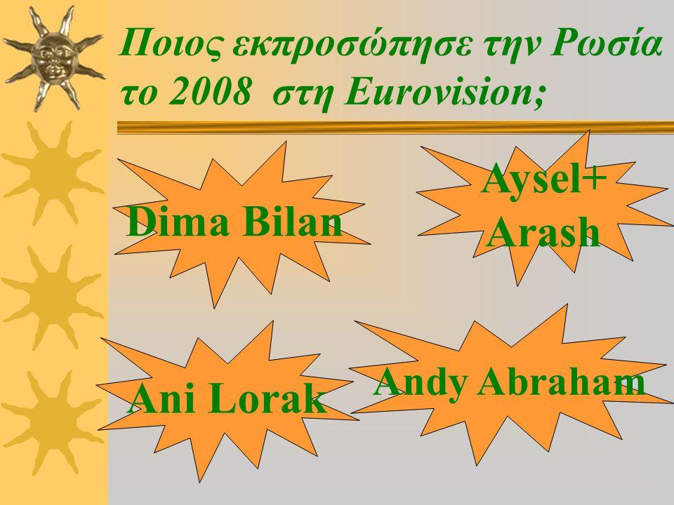 Ποιος εκπροσώπησε την Ρωσία το 2008 στη Eurovision; Dima Bilan Andy Abraham Ani Lorak Aysel+ Arash