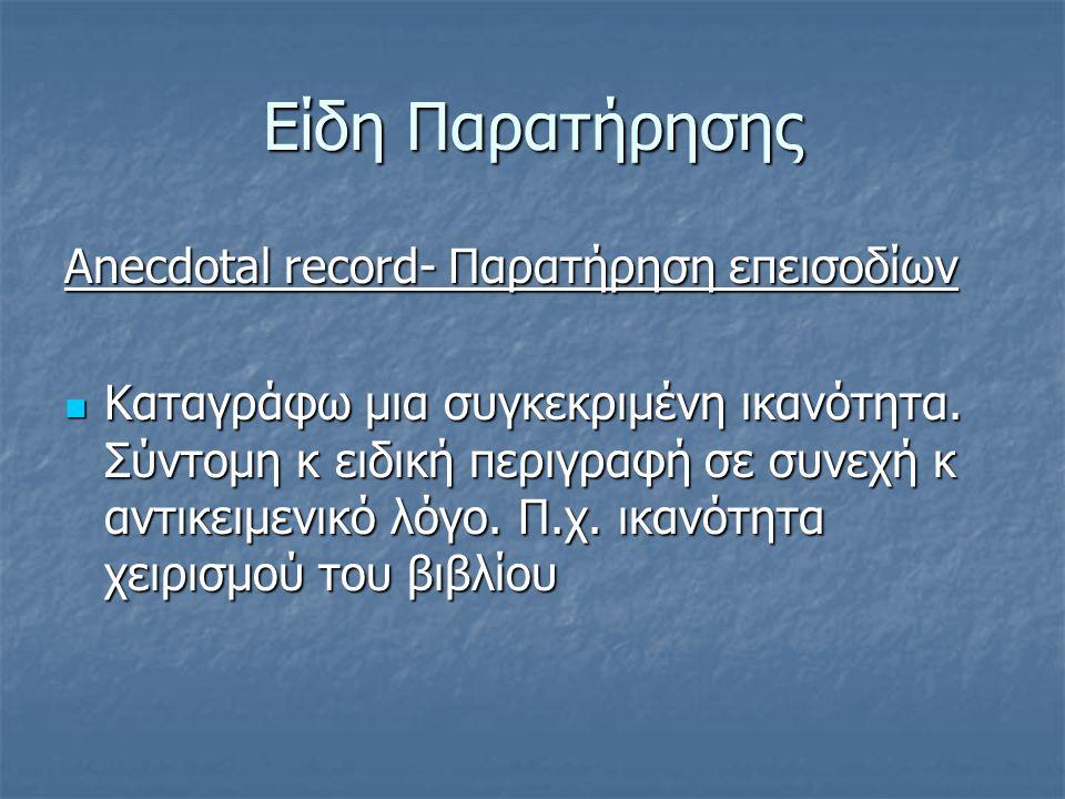 Είδη Παρατήρησης Anecdotal record- Παρατήρηση επεισοδίων Καταγράφω μια συγκεκριμένη ικανότητα.