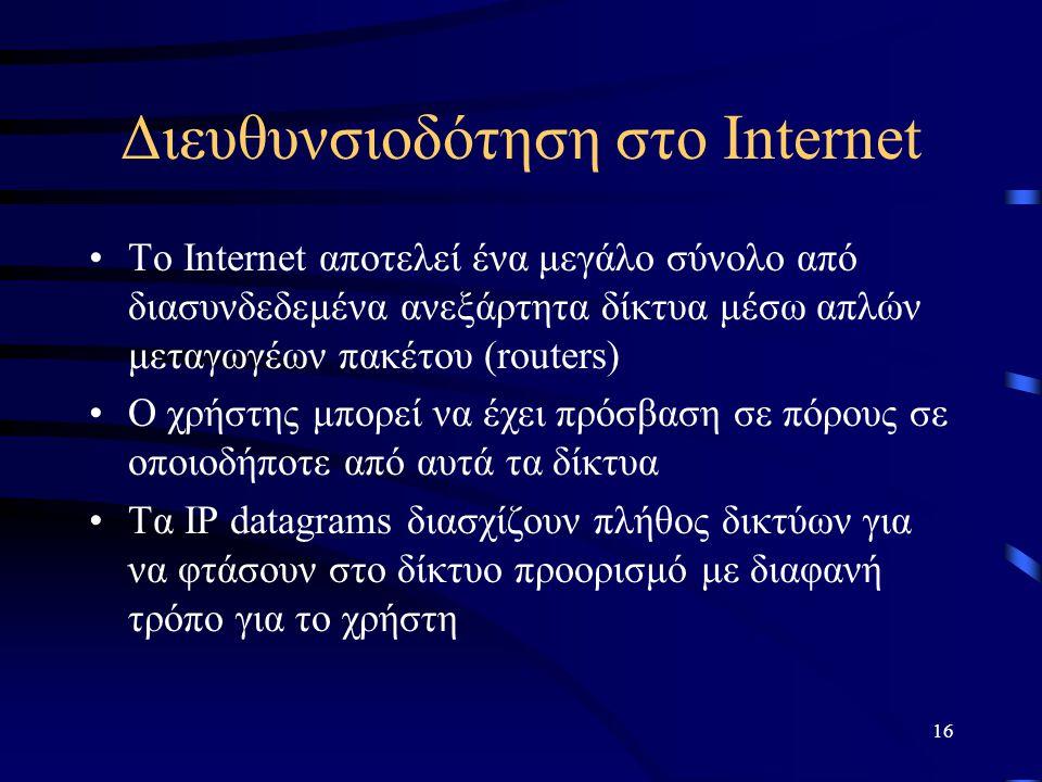 16 Διευθυνσιοδότηση στο Internet To Internet αποτελεί ένα μεγάλο σύνολο από διασυνδεδεμένα ανεξάρτητα δίκτυα μέσω απλών μεταγωγέων πακέτου (routers) Ο χρήστης μπορεί να έχει πρόσβαση σε πόρους σε οποιοδήποτε από αυτά τα δίκτυα Τα IP datagrams διασχίζουν πλήθος δικτύων για να φτάσουν στο δίκτυο προορισμό με διαφανή τρόπο για το χρήστη