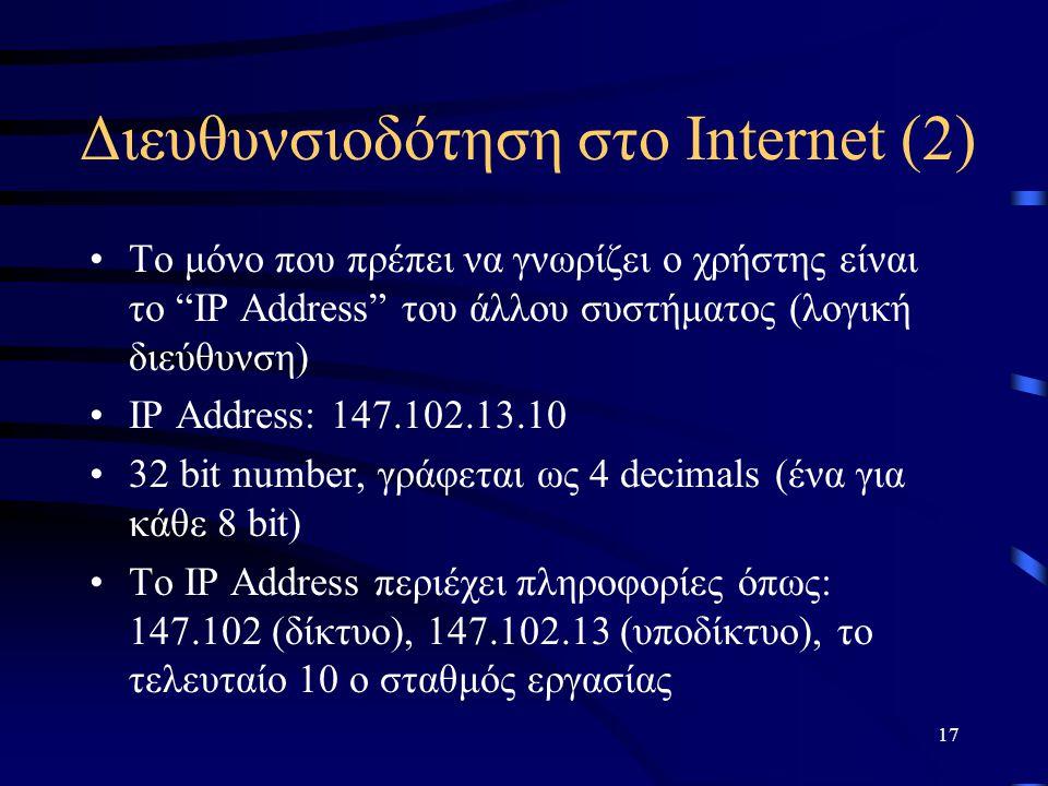 17 Διευθυνσιοδότηση στο Internet (2) Το μόνο που πρέπει να γνωρίζει ο χρήστης είναι το IP Address του άλλου συστήματος (λογική διεύθυνση) IP Address: 147.102.13.10 32 bit number, γράφεται ως 4 decimals (ένα για κάθε 8 bit) Το IP Address περιέχει πληροφορίες όπως: 147.102 (δίκτυο), 147.102.13 (υποδίκτυο), το τελευταίο 10 ο σταθμός εργασίας