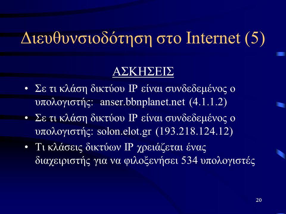 20 Διευθυνσιοδότηση στο Internet (5) ΑΣΚΗΣΕΙΣ Σε τι κλάση δικτύου IP είναι συνδεδεμένος ο υπολογιστής: anser.bbnplanet.net (4.1.1.2) Σε τι κλάση δικτύου IP είναι συνδεδεμένος ο υπολογιστής: solon.elot.gr (193.218.124.12) Τι κλάσεις δικτύων IP χρειάζεται ένας διαχειριστής για να φιλοξενήσει 534 υπολογιστές