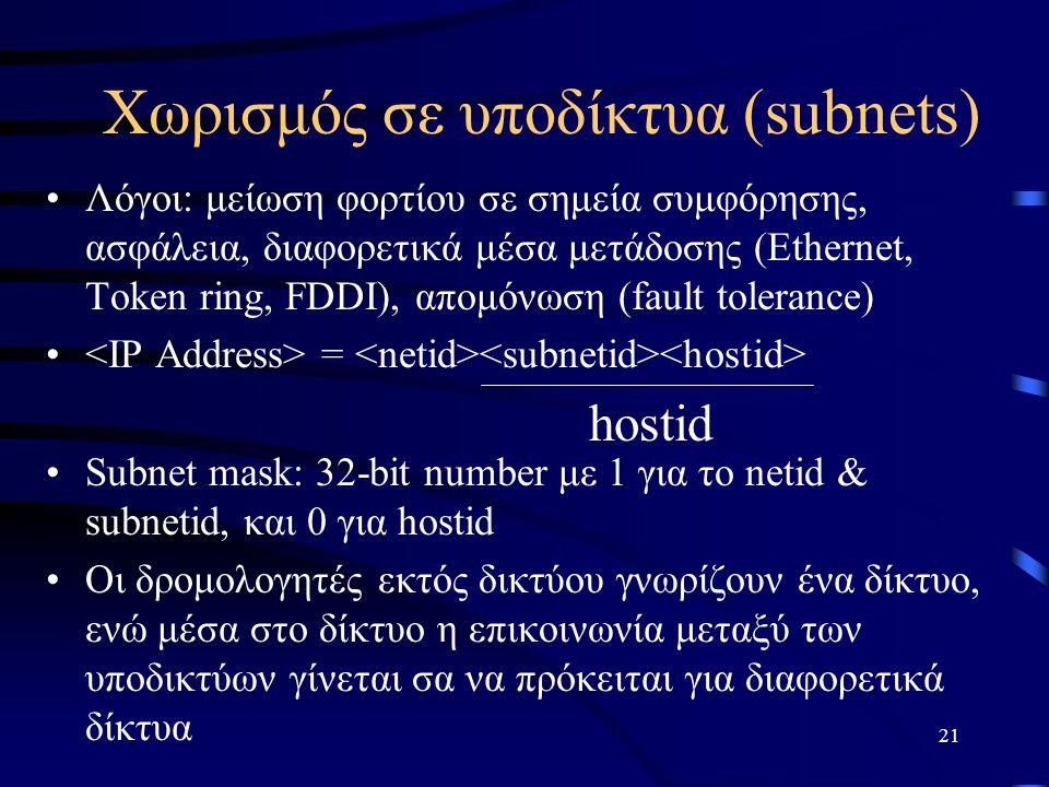 21 Χωρισμός σε υποδίκτυα (subnets) Λόγοι: μείωση φορτίου σε σημεία συμφόρησης, ασφάλεια, διαφορετικά μέσα μετάδοσης (Ethernet, Token ring, FDDI), απομόνωση (fault tolerance) = Subnet mask: 32-bit number με 1 για το netid & subnetid, και 0 για hostid Οι δρομολογητές εκτός δικτύου γνωρίζουν ένα δίκτυο, ενώ μέσα στο δίκτυο η επικοινωνία μεταξύ των υποδικτύων γίνεται σα να πρόκειται για διαφορετικά δίκτυα hostid