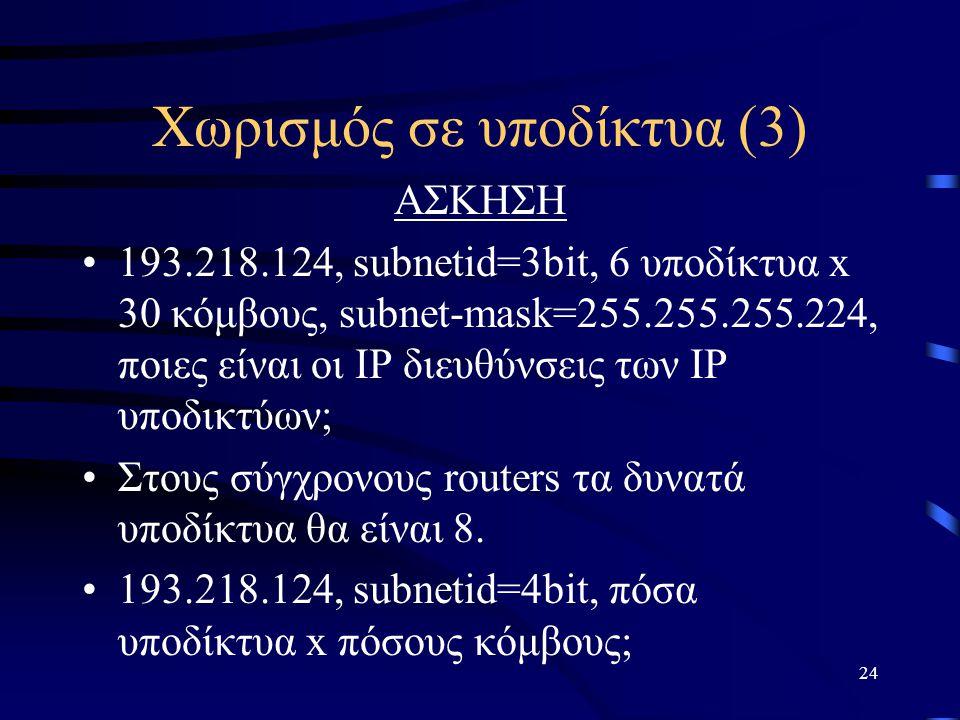 24 Χωρισμός σε υποδίκτυα (3) ΑΣΚΗΣΗ 193.218.124, subnetid=3bit, 6 υποδίκτυα x 30 κόμβους, subnet-mask=255.255.255.224, ποιες είναι οι IP διευθύνσεις των IP υποδικτύων; Στους σύγχρονους routers τα δυνατά υποδίκτυα θα είναι 8.