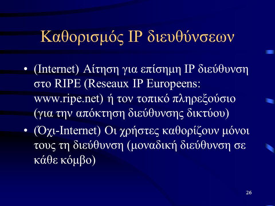 26 Καθορισμός IP διευθύνσεων (Internet) Αίτηση για επίσημη IP διεύθυνση στο RIPE (Reseaux IP Europeens: www.ripe.net) ή τον τοπικό πληρεξούσιο (για την απόκτηση διεύθυνσης δικτύου) (Όχι-Internet) Οι χρήστες καθορίζουν μόνοι τους τη διεύθυνση (μοναδική διεύθυνση σε κάθε κόμβο)