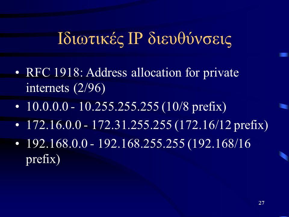 27 Ιδιωτικές ΙΡ διευθύνσεις RFC 1918: Address allocation for private internets (2/96) 10.0.0.0 - 10.255.255.255 (10/8 prefix) 172.16.0.0 - 172.31.255.255 (172.16/12 prefix) 192.168.0.0 - 192.168.255.255 (192.168/16 prefix)