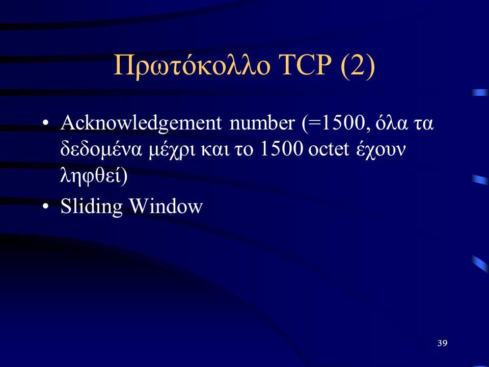 39 Πρωτόκολλο TCP (2) Acknowledgement number (=1500, όλα τα δεδομένα μέχρι και το 1500 octet έχουν ληφθεί) Sliding Window