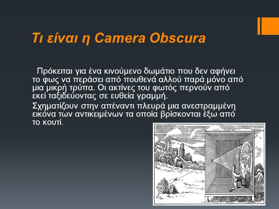 Η καινοτομία του Αριστοτέλη Camera Obscura 4ος αιώνας π.Χ. (περίπου το 350) Ο Αριστοτέλης περιγράφει την πρώτη και απλούστερη φωτογραφική μηχανή, γνωσ