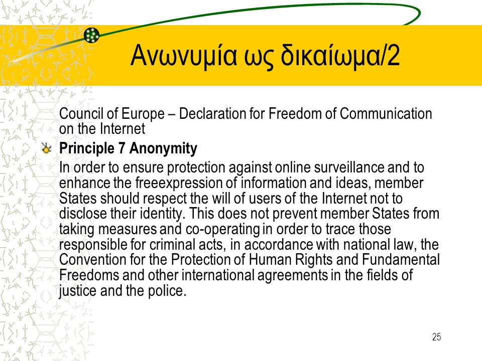25 Aνωνυμία ως δικαίωμα/2 Council of Europe – Declaration for Freedom of Communication on the Internet Principle 7 Anonymity In order to ensure protection against online surveillance and to enhance the freeexpression of information and ideas, member States should respect the will of users of the Internet not to disclose their identity.