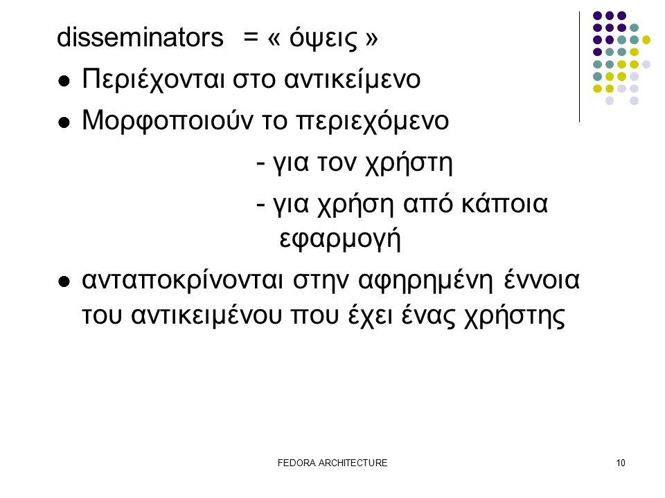 FEDORA ARCHITECTURE10 disseminators = « όψεις » Περιέχονται στο αντικείμενο Μορφοποιούν το περιεχόμενο - για τον χρήστη - για χρήση από κάποια εφαρμογή ανταποκρίνονται στην αφηρημένη έννοια του αντικειμένου που έχει ένας χρήστης