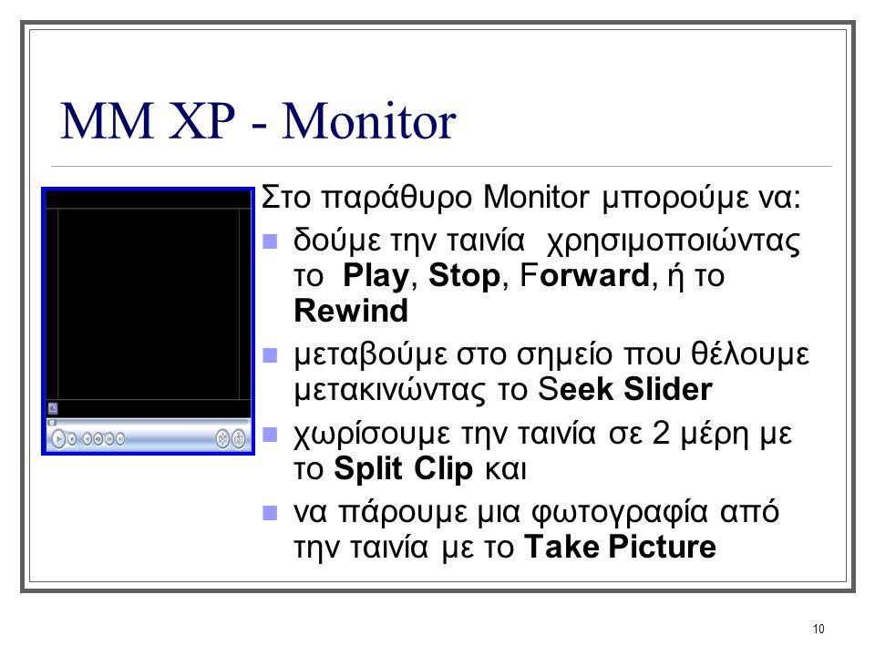 10 ΜΜ XP - Monitor Στο παράθυρο Monitor μπορούμε να: δούμε την ταινία χρησιμοποιώντας το Play, Stop, Forward, ή το Rewind μεταβούμε στο σημείο που θέλ