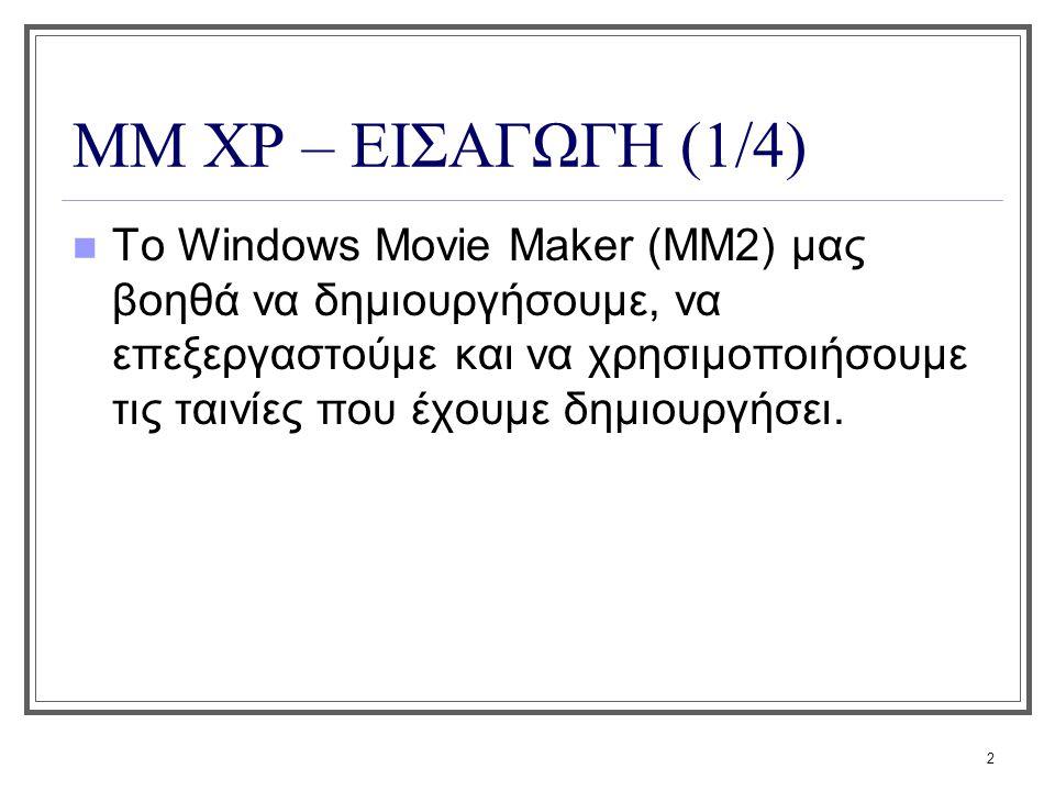 2 ΜΜ XP – ΕΙΣΑΓΩΓΗ (1/4) Το Windows Movie Maker (MM2) μας βοηθά να δημιουργήσουμε, να επεξεργαστούμε και να χρησιμοποιήσουμε τις ταινίες που έχουμε δη
