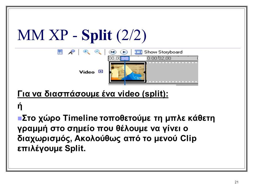 21 ΜΜ XP - Split (2/2) Για να διασπάσουμε ένα video (split): ή Στο χώρο Timeline τοποθετούμε τη μπλε κάθετη γραμμή στο σημείο που θέλουμε να γίνει ο δ