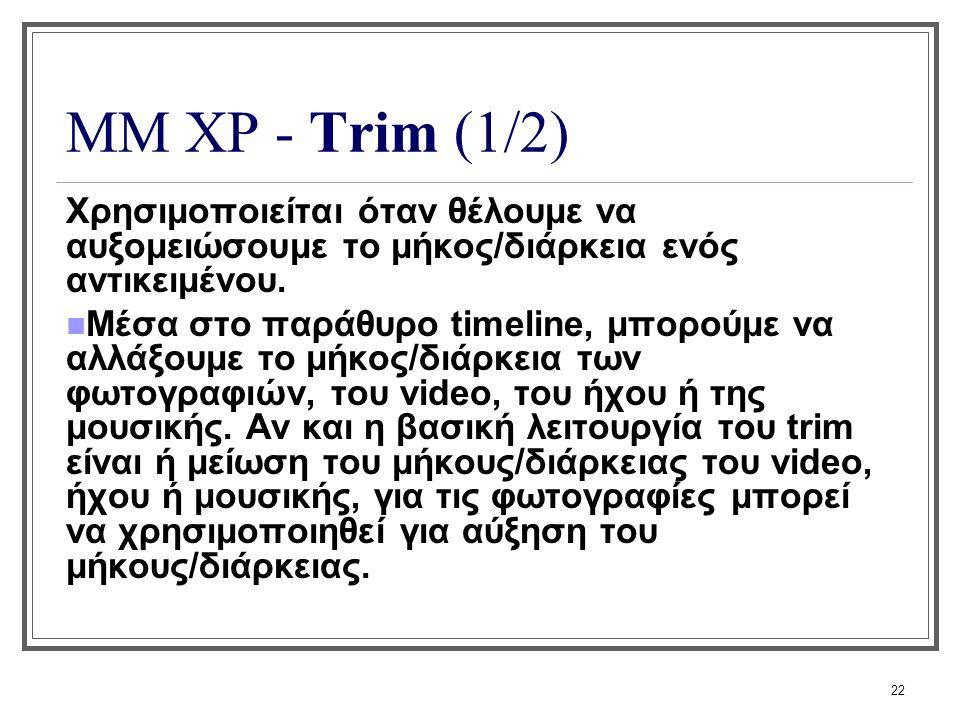 22 ΜΜ XP - Trim (1/2) Χρησιμοποιείται όταν θέλουμε να αυξομειώσουμε το μήκος/διάρκεια ενός αντικειμένου. Μέσα στο παράθυρο timeline, μπορούμε να αλλάξ