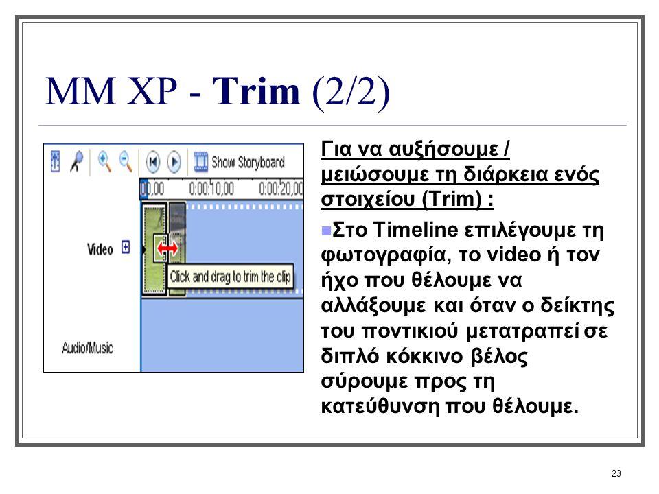 23 ΜΜ XP - Trim (2/2) Για να αυξήσουμε / μειώσουμε τη διάρκεια ενός στοιχείου (Trim) : Στο Τimeline επιλέγουμε τη φωτογραφία, το video ή τον ήχο που θ