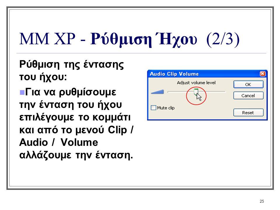 25 ΜΜ XP - Ρύθμιση Ήχου (2/3) Ρύθμιση της έντασης του ήχου: Για να ρυθμίσουμε την ένταση του ήχου επιλέγουμε το κομμάτι και από το μενού Clip / Audio