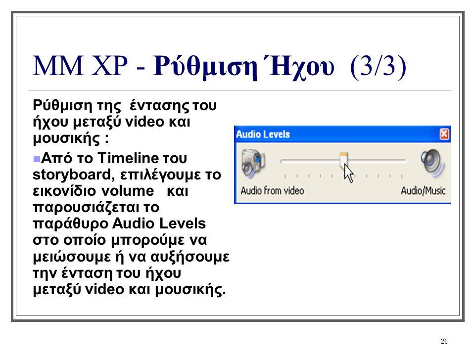 26 ΜΜ XP - Ρύθμιση Ήχου (3/3) Ρύθμιση της έντασης του ήχου μεταξύ video και μουσικής : Από το Timeline του storyboard, επιλέγουμε το εικονίδιο volume