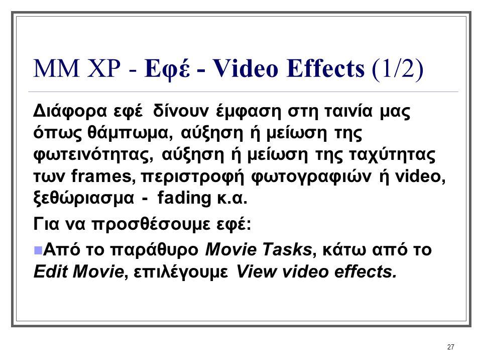 27 ΜΜ XP - Εφέ - Video Effects (1/2) Διάφορα εφέ δίνουν έμφαση στη ταινία μας όπως θάμπωμα, αύξηση ή μείωση της φωτεινότητας, αύξηση ή μείωση της ταχύ