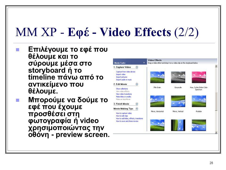 28 ΜΜ XP - Εφέ - Video Effects (2/2) Επιλέγουμε το εφέ που θέλουμε και το σύρουμε μέσα στο storyboard ή το timeline πάνω από το αντικείμενο που θέλουμ