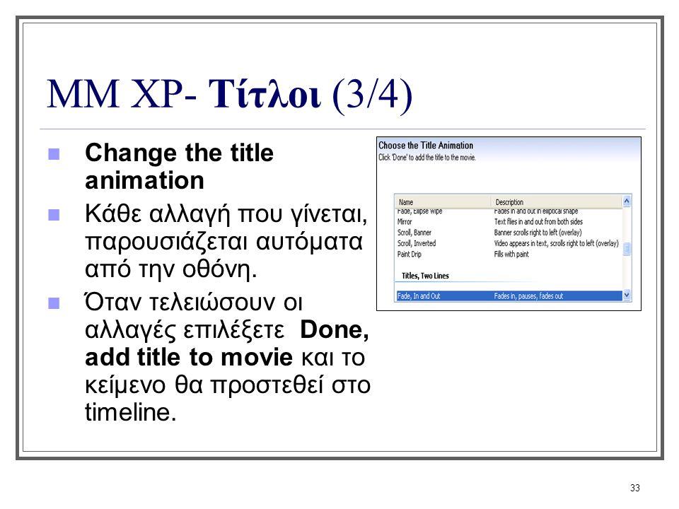 33 ΜΜ XP- Τίτλοι (3/4) Change the title animation Κάθε αλλαγή που γίνεται, παρουσιάζεται αυτόματα από την οθόνη. Όταν τελειώσουν οι αλλαγές επιλέξετε