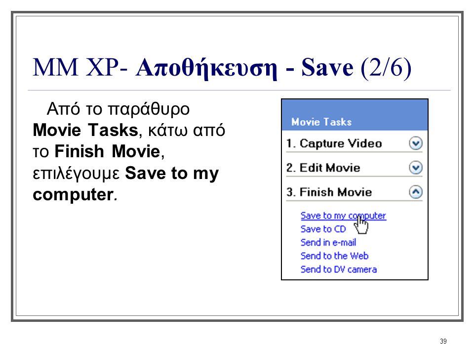 39 ΜΜ XP- Αποθήκευση - Save (2/6) Από το παράθυρο Movie Tasks, κάτω από το Finish Movie, επιλέγουμε Save to my computer.