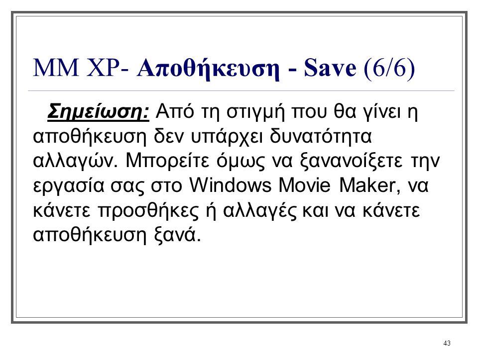 43 ΜΜ XP- Αποθήκευση - Save (6/6) Σημείωση: Από τη στιγμή που θα γίνει η αποθήκευση δεν υπάρχει δυνατότητα αλλαγών. Μπορείτε όμως να ξανανοίξετε την ε