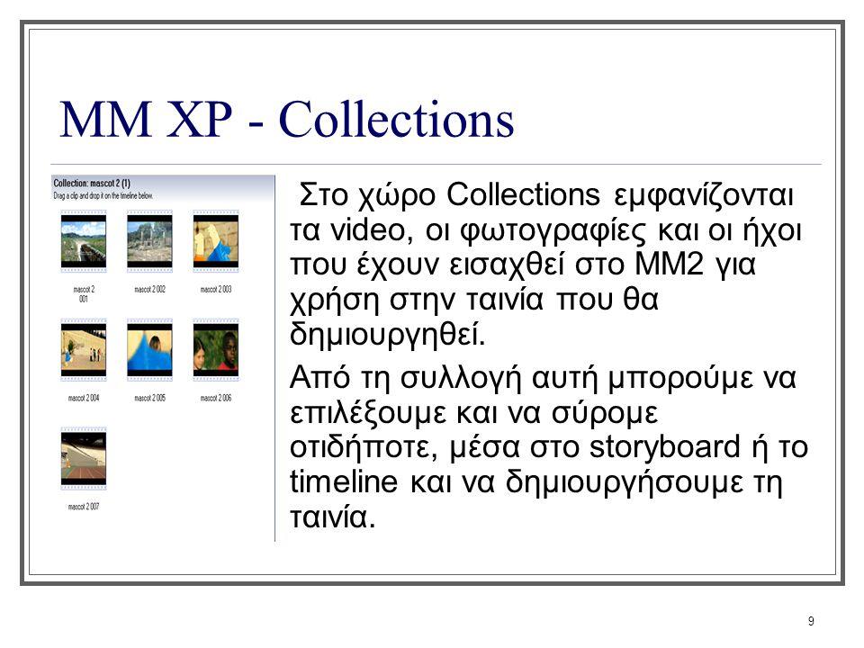 9 ΜΜ XP - Collections Στο χώρο Collections εμφανίζονται τα video, οι φωτογραφίες και οι ήχοι που έχουν εισαχθεί στο ΜΜ2 για χρήση στην ταινία που θα δ