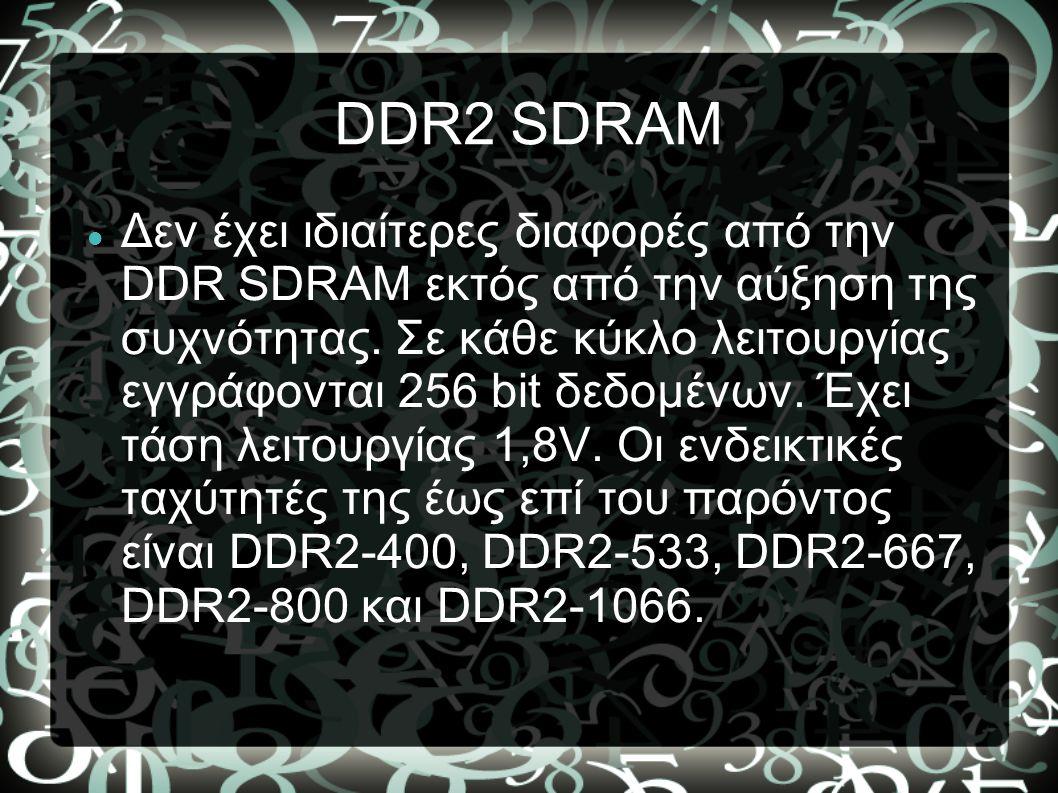 DDR2 SDRAM Δεν έχει ιδιαίτερες διαφορές από την DDR SDRAM εκτός από την αύξηση της συχνότητας. Σε κάθε κύκλο λειτουργίας εγγράφονται 256 bit δεδομένων