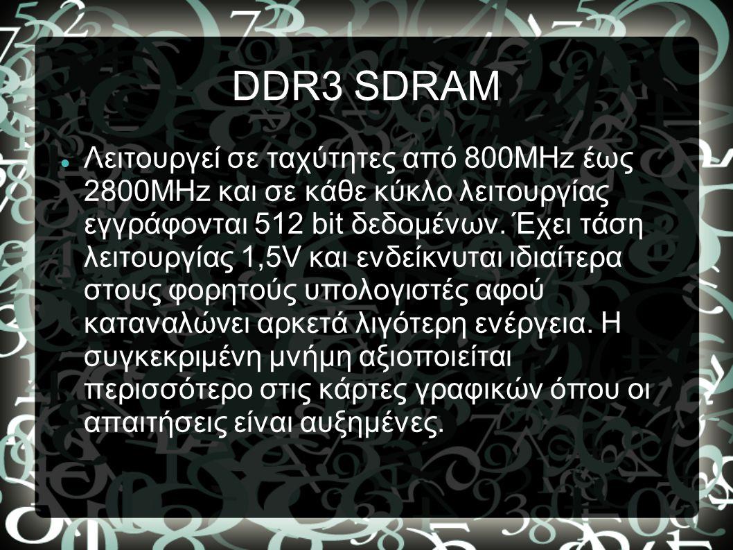 DDR3 SDRAM Λειτουργεί σε ταχύτητες από 800MHz έως 2800MHz και σε κάθε κύκλο λειτουργίας εγγράφονται 512 bit δεδομένων. Έχει τάση λειτουργίας 1,5V και