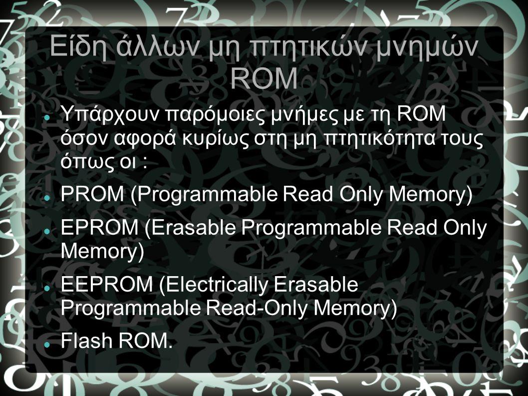 Είδη άλλων μη πτητικών μνημών ROM Υπάρχουν παρόμοιες μνήμες με τη ROM όσον αφορά κυρίως στη μη πτητικότητα τους όπως οι : PROM (Programmable Read Only