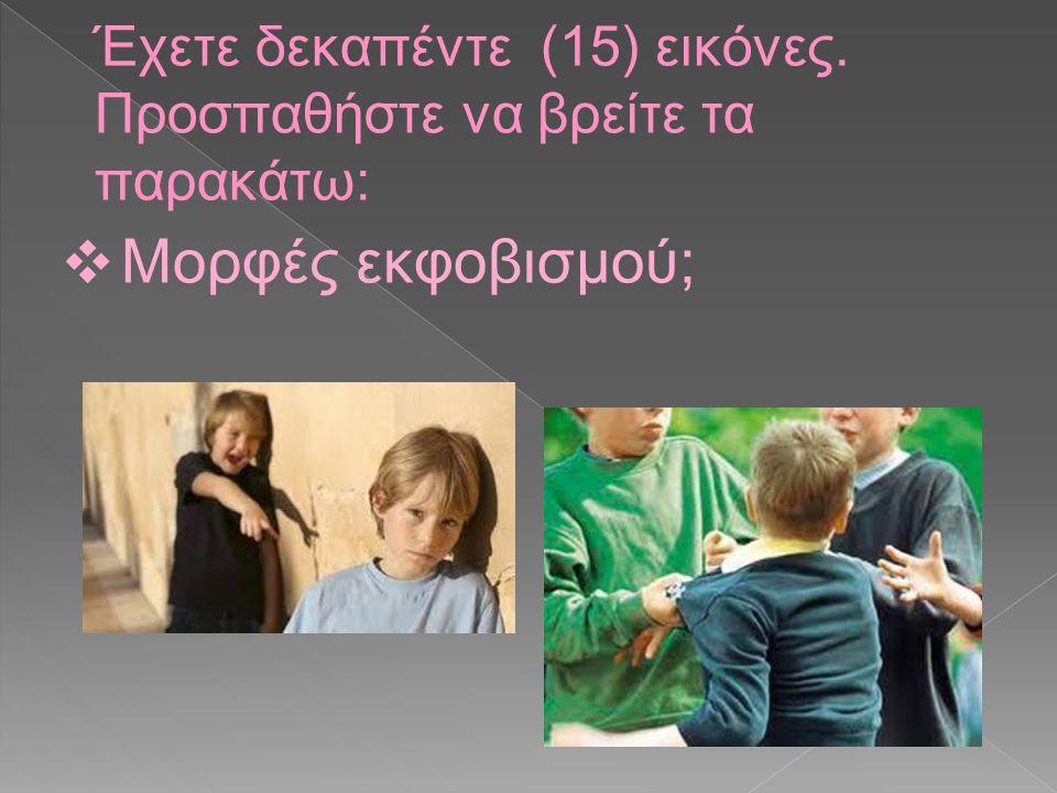 Έχετε δεκαπέντε (15) εικόνες. Προσπαθήστε να βρείτε τα παρακάτω: ❖ Μορφές εκφοβισμού;