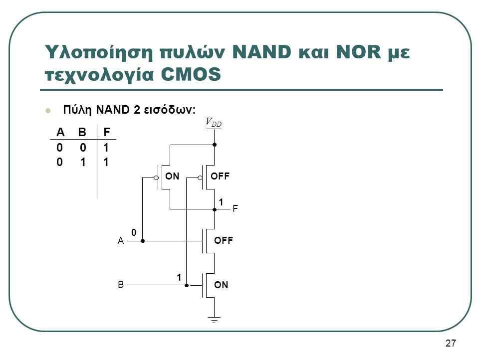 27 Υλοποίηση πυλών NAND και NOR με τεχνολογία CMOS Πύλη NAND 2 εισόδων: V DD A A B F 0 0 1 0 1 1 B F 0 ON OFF 1 1 ON