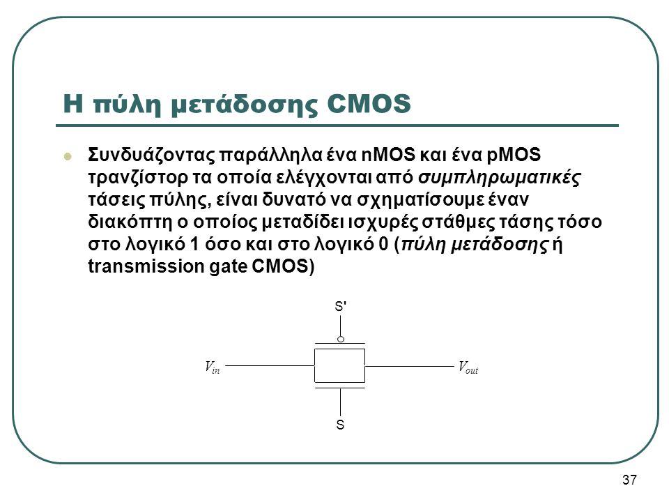 37 V in V out Η πύλη μετάδοσης CMOS Συνδυάζοντας παράλληλα ένα nMOS και ένα pMOS τρανζίστορ τα οποία ελέγχονται από συμπληρωματικές τάσεις πύλης, είνα