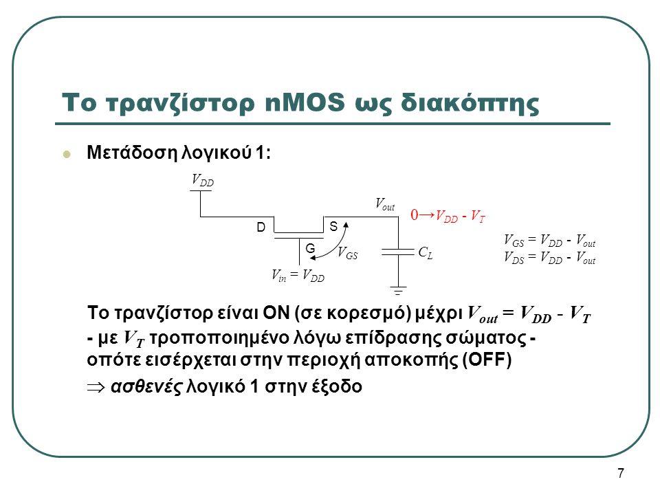 Μετάδοση λογικού 1: Το τρανζίστορ είναι ON (σε κορεσμό) μέχρι V out = V DD - V T - με V T τροποποιημένο λόγω επίδρασης σώματος - οπότε εισέρχεται στην