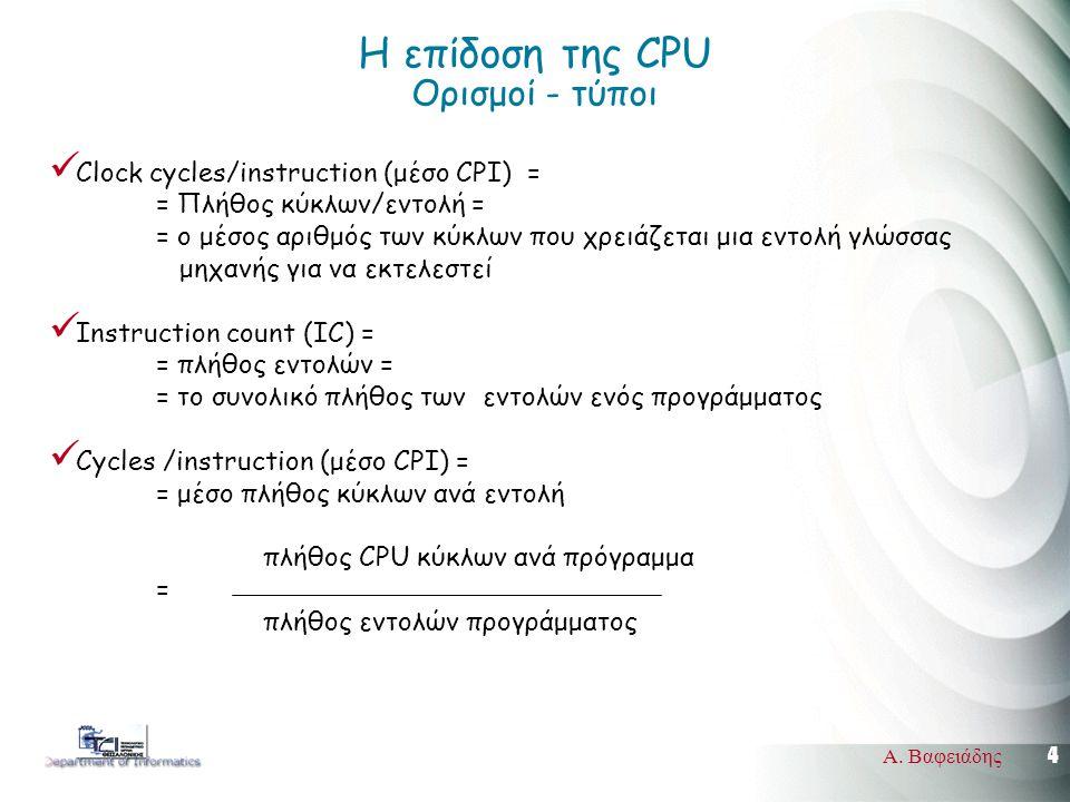 4 Α. Βαφειάδης Η επίδοση της CPU Ορισμοί - τύποι Clock cycles/instruction (μέσο CPI) = = Πλήθος κύκλων/εντολή = = ο μέσος αριθμός των κύκλων που χρειά