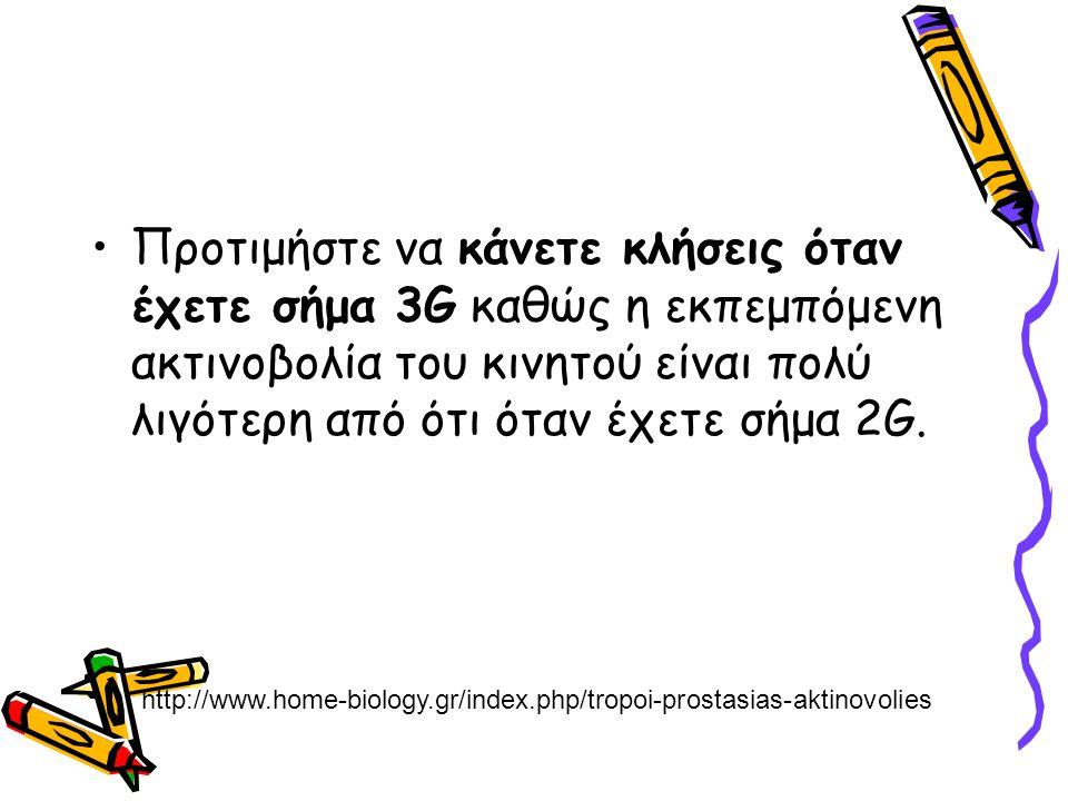 Προτιμήστε να κάνετε κλήσεις όταν έχετε σήμα 3G καθώς η εκπεμπόμενη ακτινοβολία του κινητού είναι πολύ λιγότερη από ότι όταν έχετε σήμα 2G. http://www
