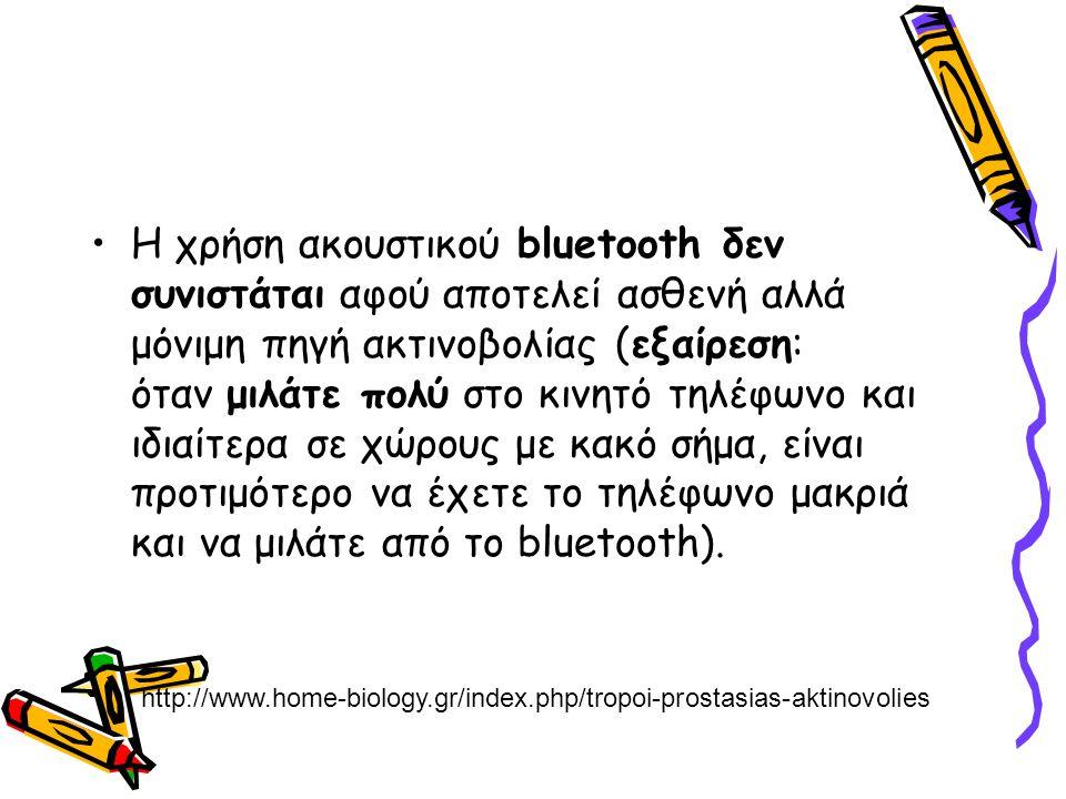 Η χρήση ακουστικού bluetooth δεν συνιστάται αφού αποτελεί ασθενή αλλά μόνιμη πηγή ακτινοβολίας (εξαίρεση: όταν μιλάτε πολύ στο κινητό τηλέφωνο και ιδι