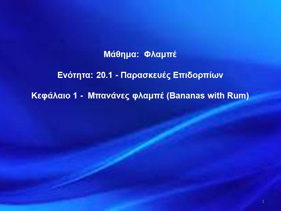 Μάθημα: Φλαμπέ Ενότητα: 20.1 - Παρασκευές Επιδορπίων Κεφάλαιο 1 - Μπανάνες φλαμπέ (Bananas with Rum) 1