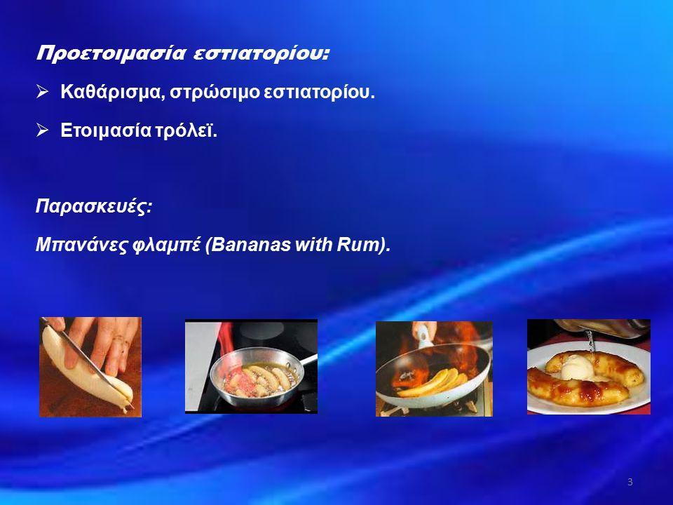 Προετοιμασία εστιατορίου:  Καθάρισμα, στρώσιμο εστιατορίου.  Ετοιμασία τρόλεϊ. Παρασκευές: Μπανάνες φλαμπέ (Bananas with Rum). 3