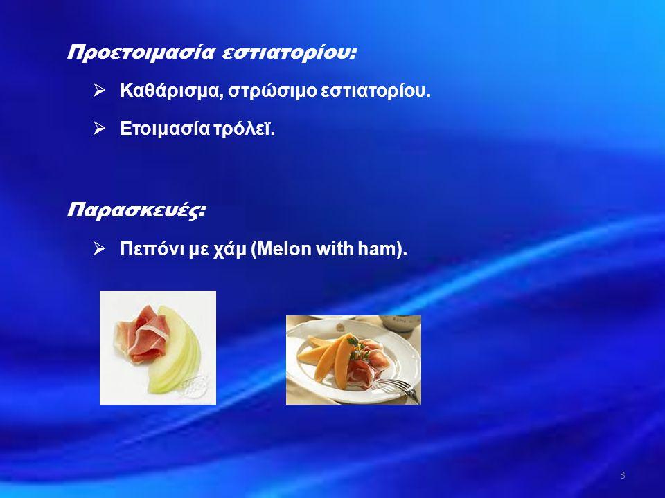 Προετοιμασία εστιατορίου:  Καθάρισμα, στρώσιμο εστιατορίου.  Ετοιμασία τρόλεϊ. Παρασκευές:  Πεπόνι με χάμ (Melon with ham). 3
