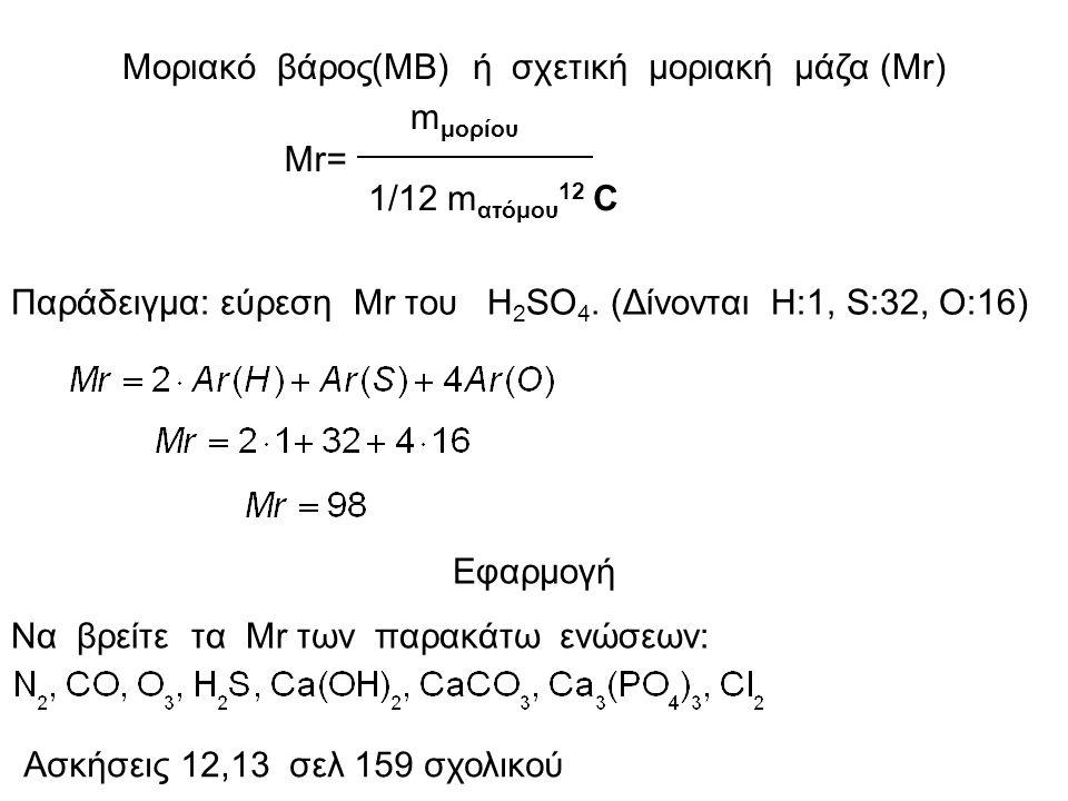 Μοριακό βάρος(ΜΒ) ή σχετική μοριακή μάζα (Μr) Μr= m μορίου 1/12 m ατόμου 12 C Παράδειγμα: εύρεση Μr του H 2 SO 4.