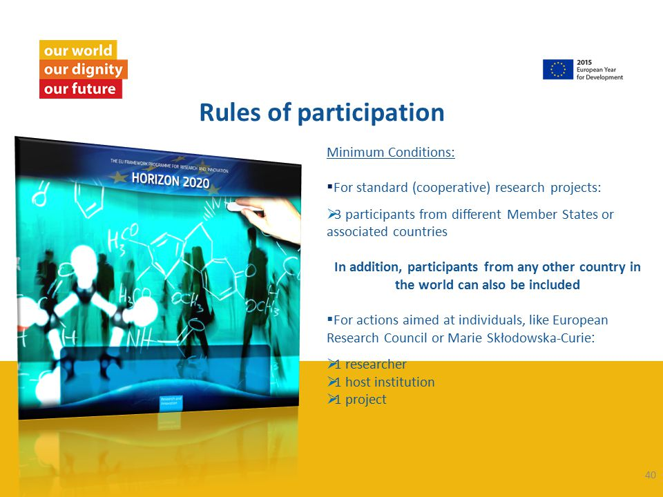 40 Rules of participation Minimum Conditions:  For standard (cooperative) research projects:  3 participants from different Member States or associated countries In addition, participants from any other country in the world can also be included  For actions aimed at individuals, like European Research Council or Marie Skłodowska-Curie :  1 researcher  1 host institution  1 project