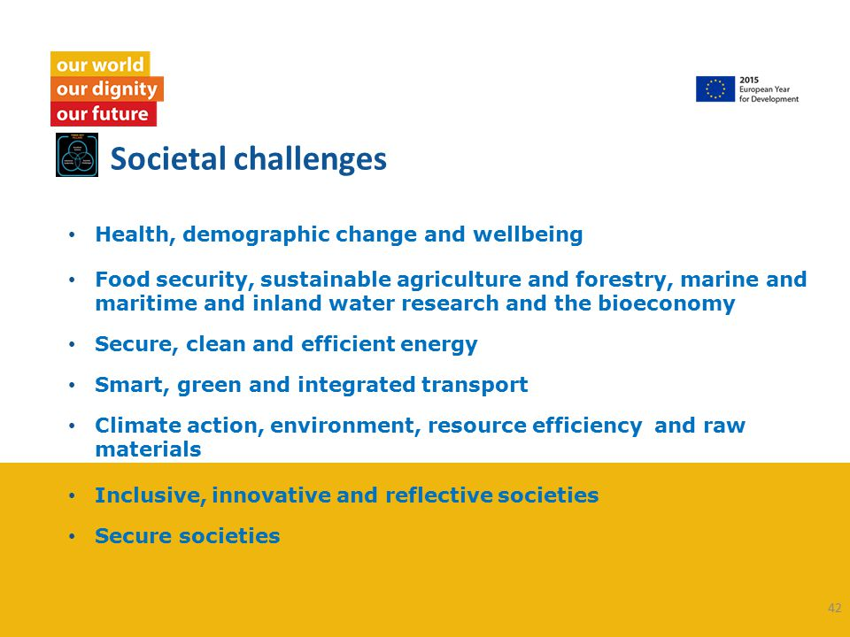 Societal challenges Health, demographic change and wellbeing Food security, sustainable agriculture and forestry, marine and maritime and inland water research and the bioeconomy Secure, clean and efficient energy Smart, green and integrated transport Climate action, environment, resource efficiency and raw materials Inclusive, innovative and reflective societies Secure societies 42
